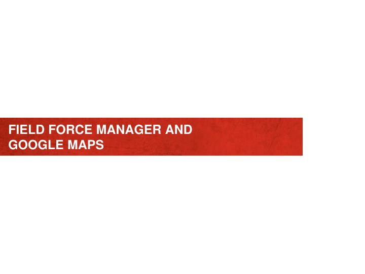 field force manager and google maps n.