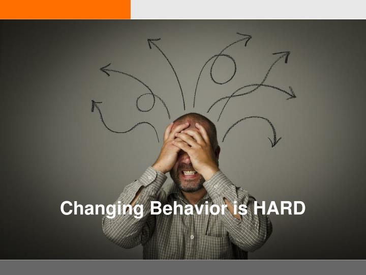 Changing Behavior is HARD