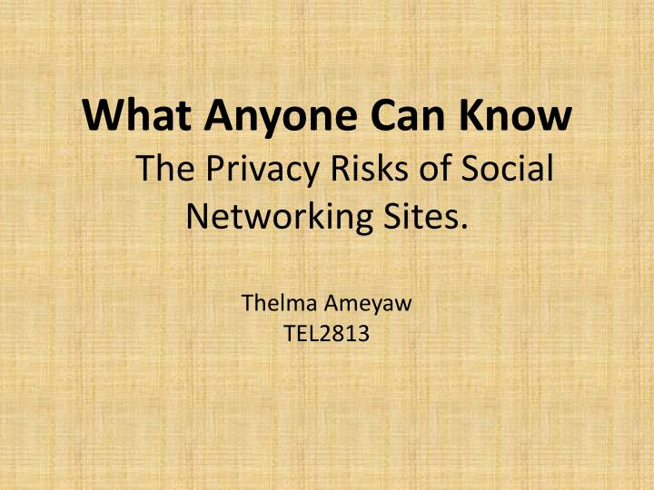 what anyone can know the privacy risks of social networking sites thelma ameyaw tel2813 n.