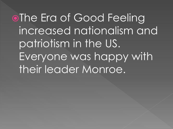 The Era of Good Feeling increased nationalism and patriotism in the US. Everyone was happy with their leader Monroe.