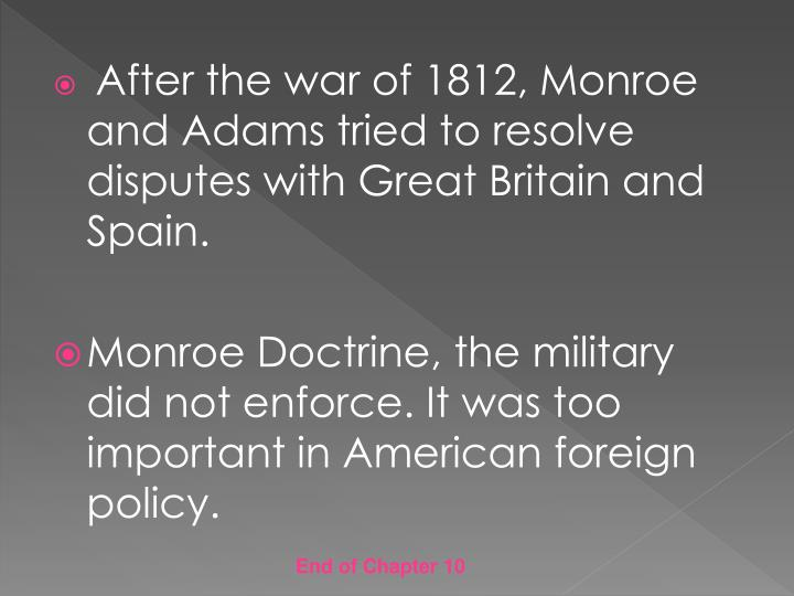 After the war of 1812, Monroe and Adams tried to resolve disputes with Great Britain and Spain.