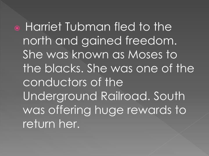 Harriet Tubman fled to the north and gained freedom. She was known as Moses to the blacks. She was one of the conductors of the Underground Railroad. South was offering huge rewards to return her.