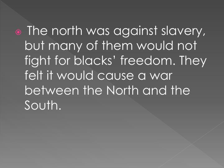 The north was against slavery, but many of them would not fight for blacks' freedom. They felt it would cause a war between the North and the South.