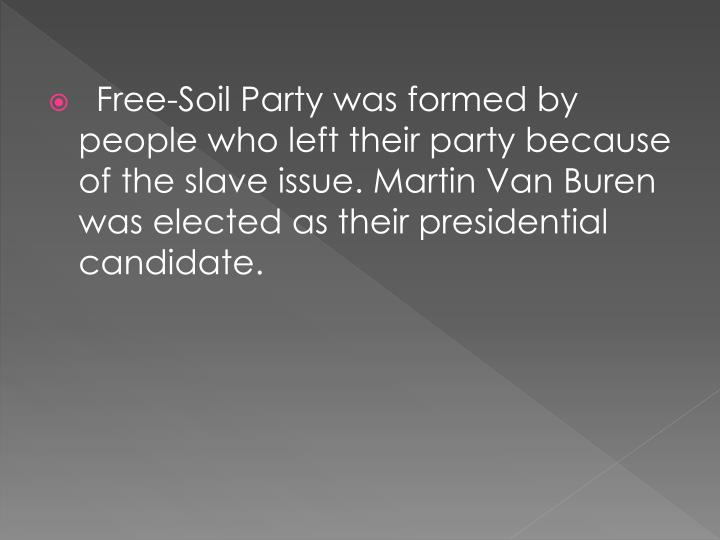 Free-Soil Party was formed by people who left their party because of the slave issue. Martin Van Buren was elected as their presidential candidate.