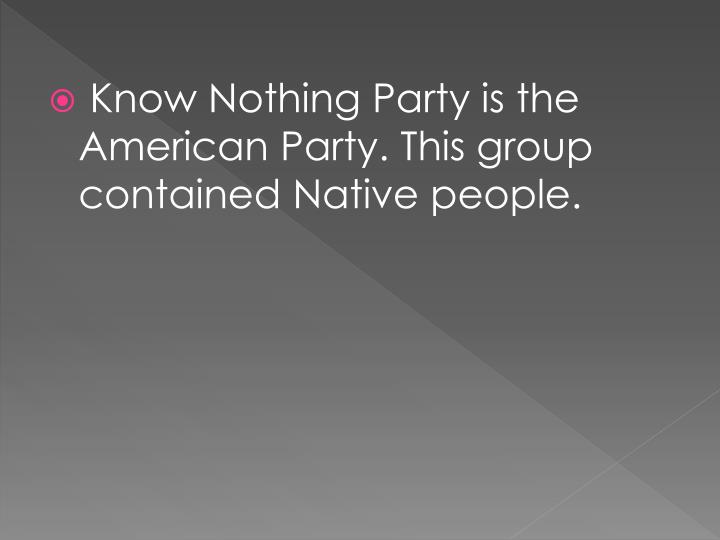 Know Nothing Party is the American Party. This group contained Native people.