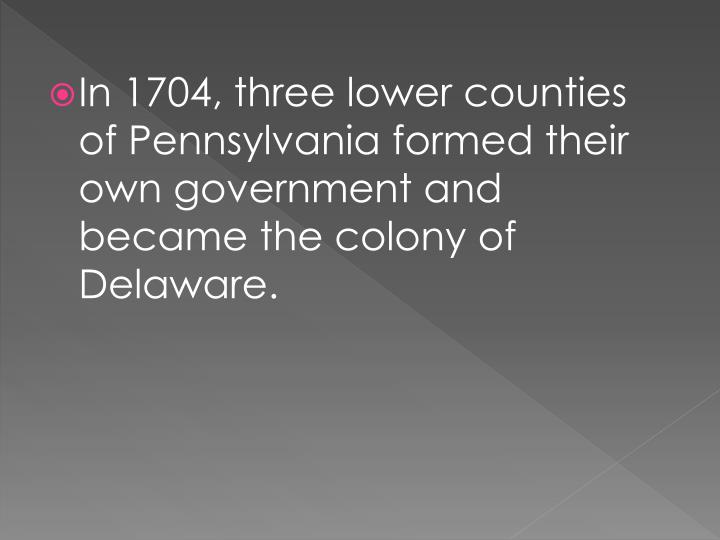 In 1704, three lower counties of Pennsylvania formed their own government and became the colony of Delaware.