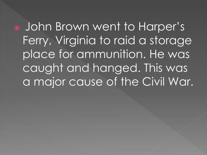 John Brown went to Harper's Ferry, Virginia to raid a storage place for ammunition. He was caught and hanged. This was a major cause of the Civil War.