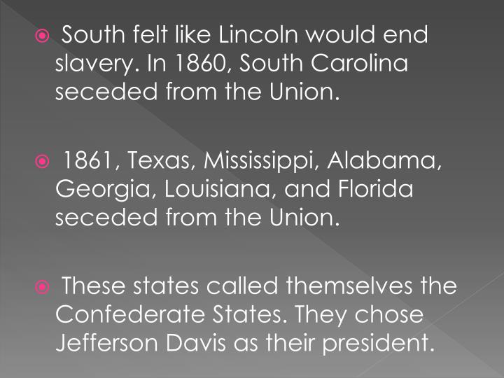 South felt like Lincoln would end slavery. In 1860, South Carolina seceded from the Union.