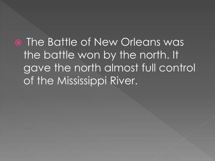 The Battle of New Orleans was the battle won by the north. It gave the north almost full control of the Mississippi River.