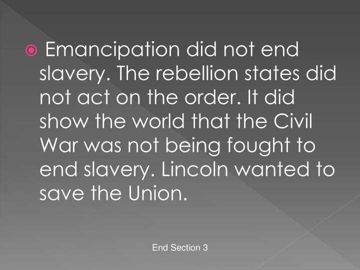 Emancipation did not end slavery. The rebellion states did not act on the order. It did show the world that the Civil War was not being fought to end slavery. Lincoln wanted to save the Union.