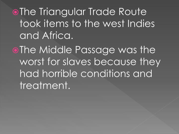 The Triangular Trade Route took items to the west Indies and Africa.