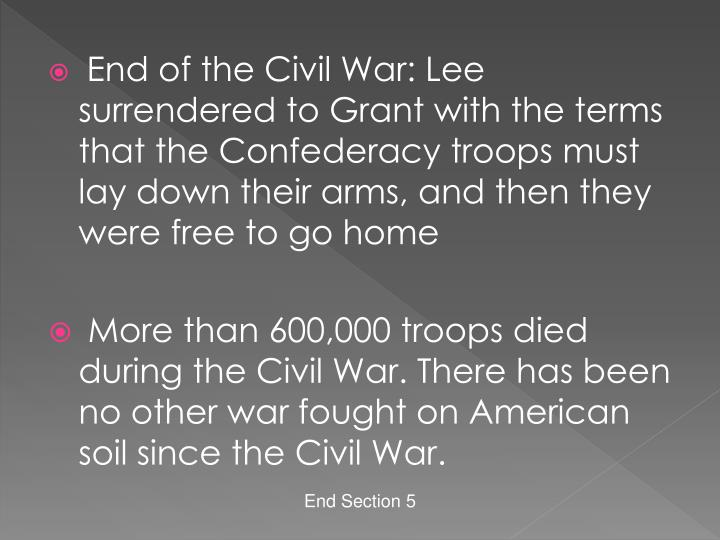 End of the Civil War: Lee surrendered to Grant with the terms that the Confederacy troops must lay down their arms, and then they were free to go home