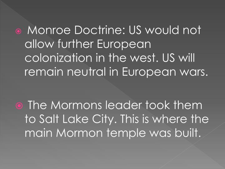 Monroe Doctrine: US would not allow further European colonization in the west. US will remain neutral in European wars.