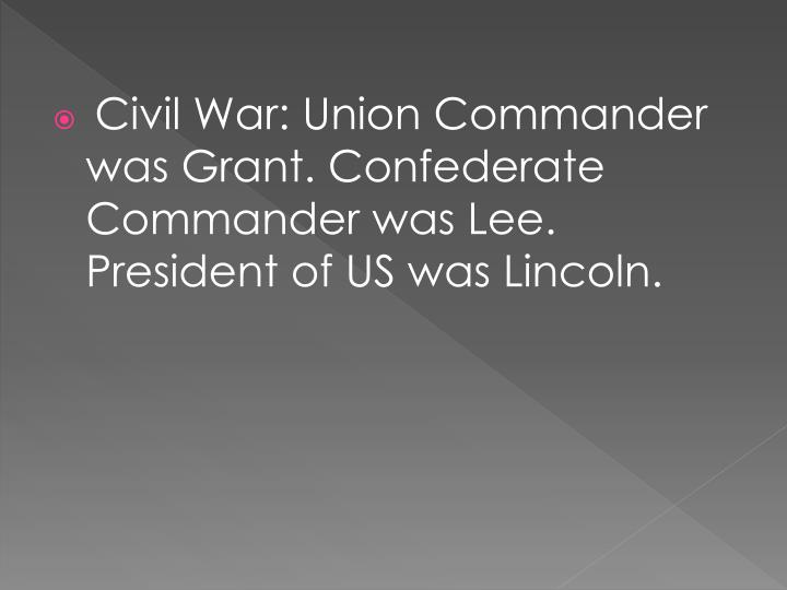Civil War: Union Commander was Grant. Confederate Commander was Lee. President of US was Lincoln.