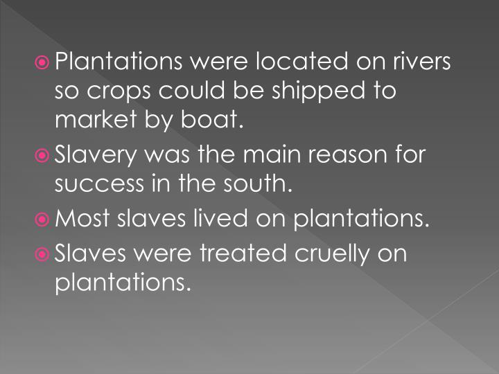 Plantations were located on rivers so crops could be shipped to market by boat.