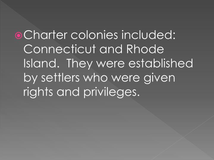 Charter colonies included: Connecticut and Rhode Island.  They were established by settlers who were given rights and privileges.