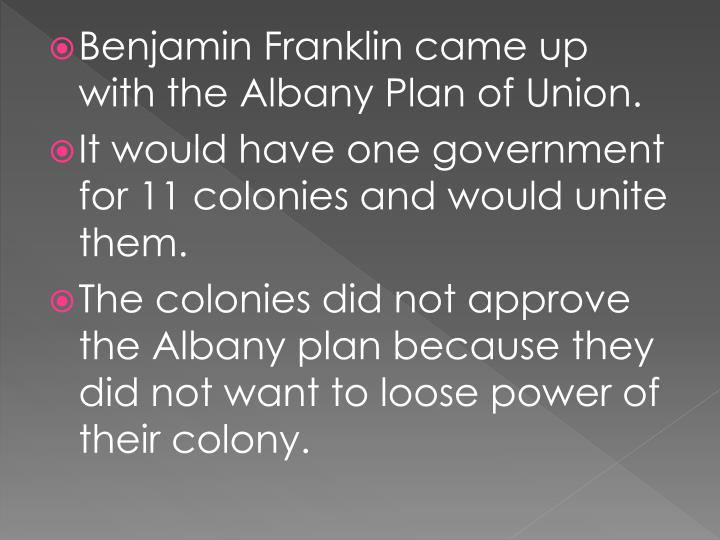 Benjamin Franklin came up with the Albany Plan of Union.