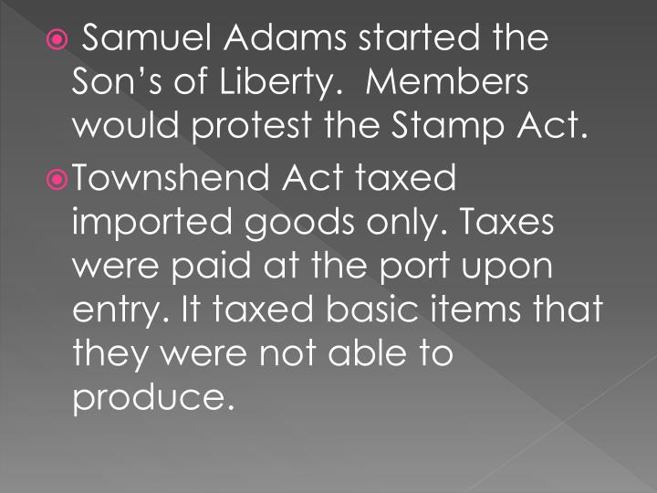 Samuel Adams started the Son's of Liberty.  Members would protest the Stamp Act.