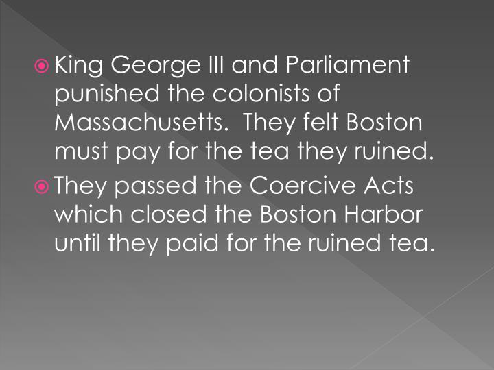 King George III and Parliament punished the colonists of Massachusetts.  They felt Boston must pay for the tea they ruined.