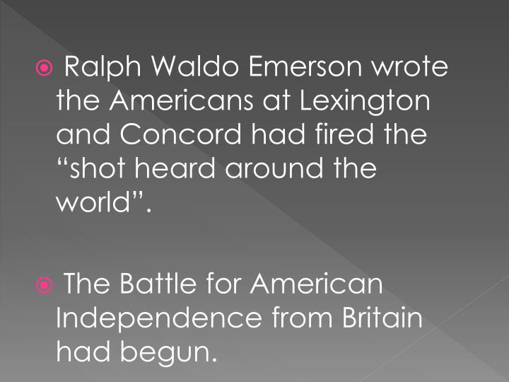 """Ralph Waldo Emerson wrote the Americans at Lexington and Concord had fired the """"shot heard around the world""""."""