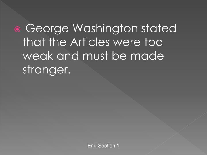 George Washington stated that the Articles were too weak and must be made stronger.
