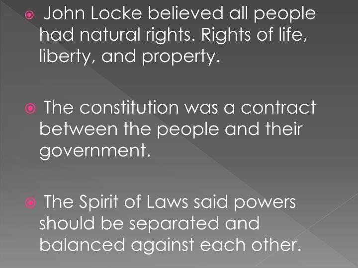 John Locke believed all people had natural rights. Rights of life, liberty, and property.