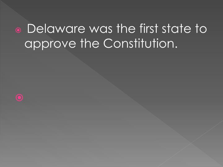 Delaware was the first state to approve the Constitution.