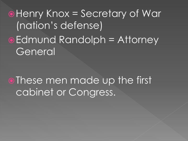 Henry Knox = Secretary of War (nation's defense)