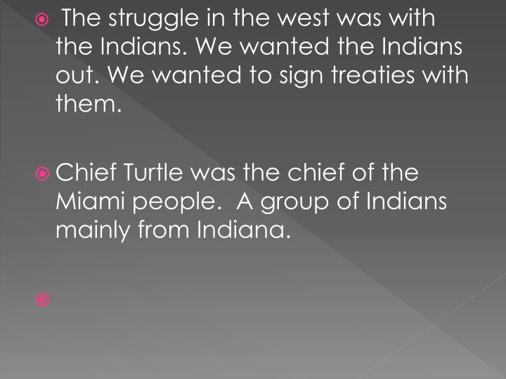 The struggle in the west was with the Indians. We wanted the Indians out. We wanted to sign treaties with them.