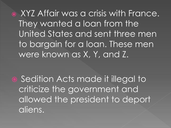 XYZ Affair was a crisis with France. They wanted a loan from the United States and sent three men to bargain for a loan. These men were known as X, Y, and Z.