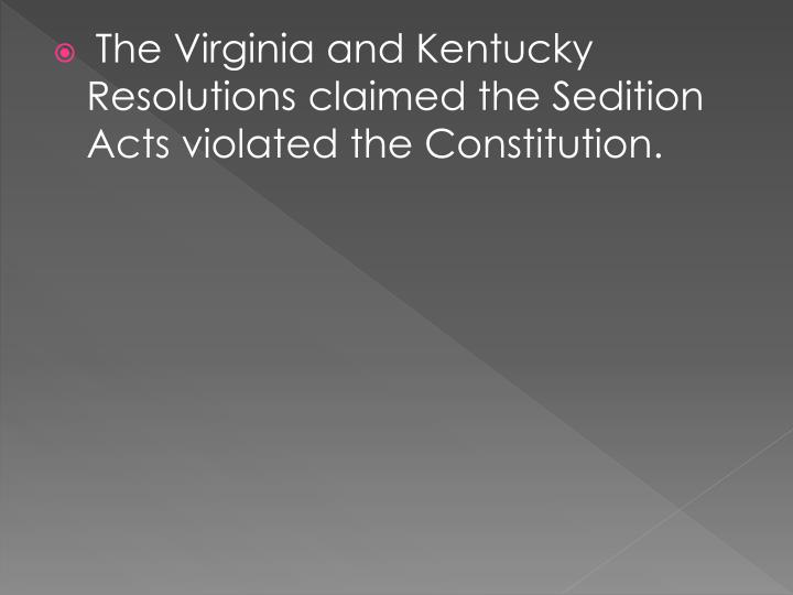 The Virginia and Kentucky Resolutions claimed the Sedition Acts violated