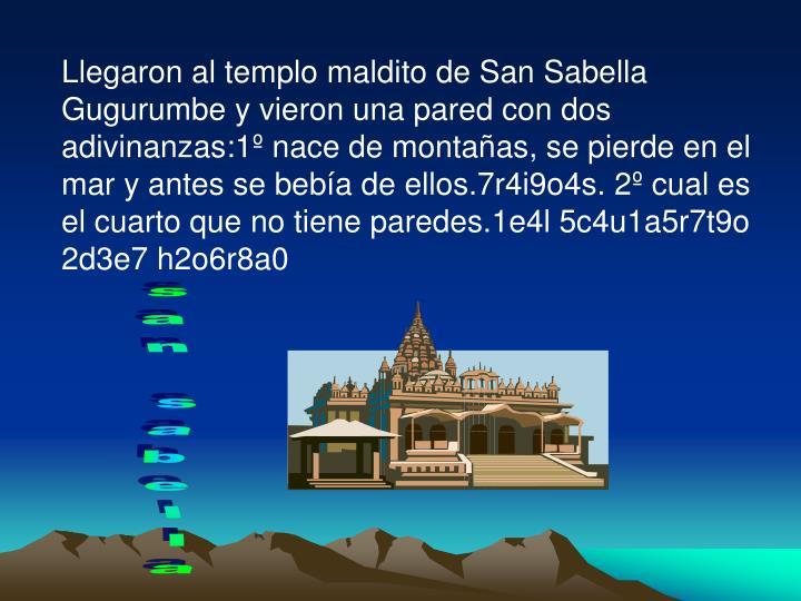 Llegaron al templo maldito de San Sabella Gugurumbe y vieron una pared con dos adivinanzas:1º nace de montañas, se pierde en el mar y antes se bebía de ellos.7r4i9o4s. 2º cual es el cuarto que no tiene paredes.1e4l 5c4u1a5r7t9o 2d3e7 h2o6r8a0