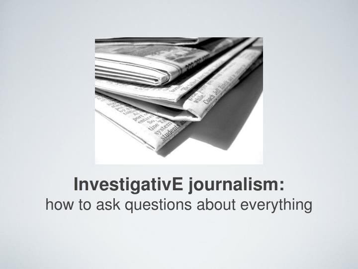 investigative journalism how to ask questions about everything n.