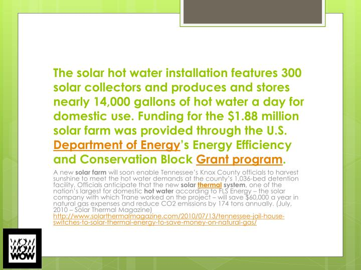 The solar hot water installation features 300 solar collectors and produces and stores nearly 14,000 gallons of hot water a day for domestic use. Funding for the $1.88 million solar farm was provided through the U.S.