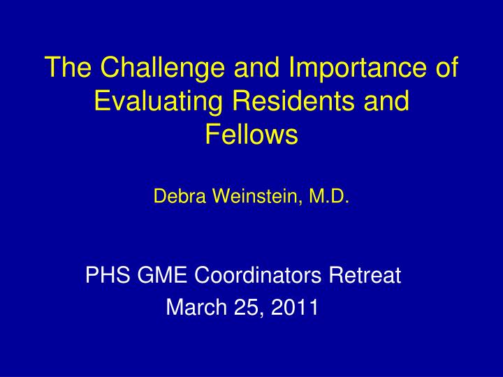 the challenge and importance of evaluating residents and fellows debra weinstein m d n.