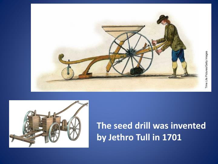 The seed drill was invented by Jethro Tull in 1701