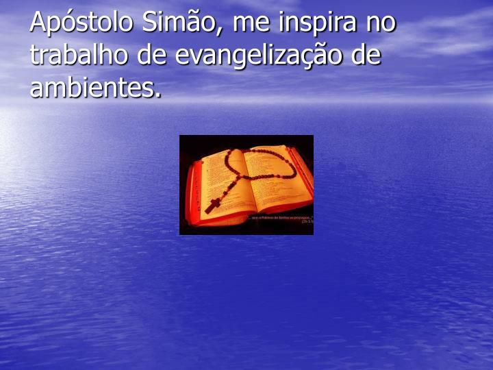 Apóstolo Simão, me inspira no trabalho de evangelização de ambientes.