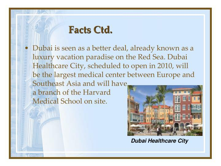 Dubai is seen as a better deal, already known as a luxury vacation paradise on the Red Sea. Dubai Healthcare City, scheduled to open in 2010, will be the largest medical center between Europe and Southeast Asia and will have                                       a branch of the Harvard                                     Medical School on site.