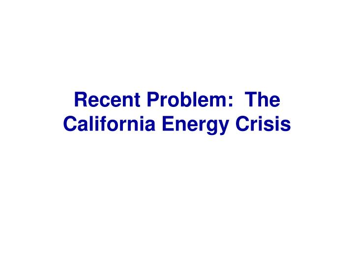 Recent Problem:  The California Energy Crisis