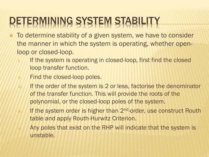 To determine stability of a given system, we have to consider the manner in which the system is operating, whether open-loop or closed-loop.