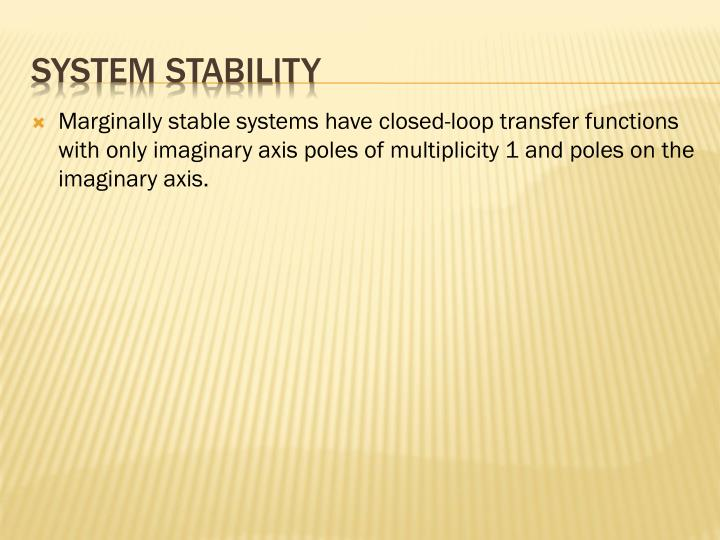 Marginally stable systems have closed-loop transfer functions with only imaginary axis poles of multiplicity 1 and poles on the imaginary axis.