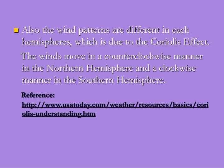 Also the wind patterns are different in each hemispheres, which is due to the Coriolis Effect.