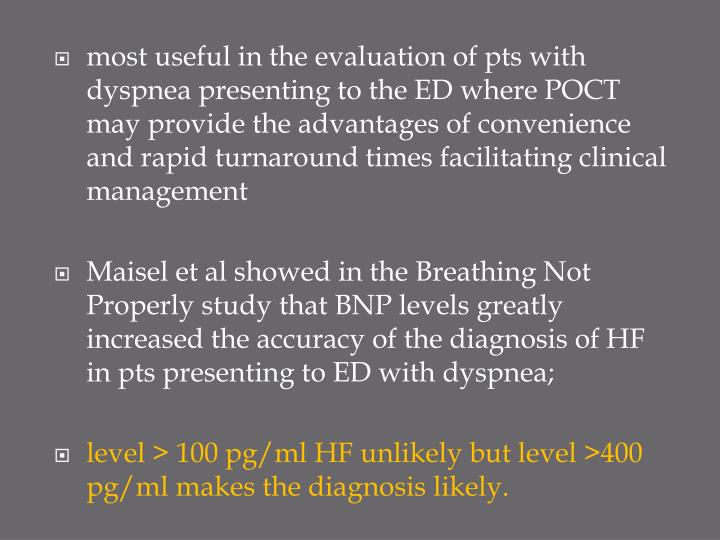 most useful in the evaluation of pts with dyspnea presenting to the ED where POCT may provide the advantages of convenience and rapid turnaround times facilitating clinical management