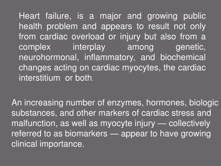 Heart failure, is a major and growing public health problem and appears to result not only from cardiac overload or injury but also from a complex interplay among genetic, neurohormonal, inflammatory, and biochemical changes acting on cardiac myocytes, the cardiac interstitium  or both