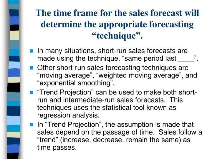 "The time frame for the sales forecast will determine the appropriate forecasting ""technique""."