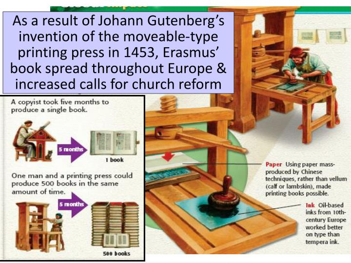 As a result of Johann Gutenberg's invention of the moveable-type printing press in 1453, Erasmus' book spread throughout Europe & increased calls for church reform