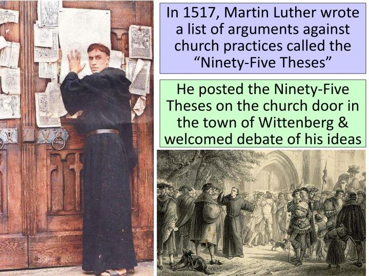 "In 1517, Martin Luther wrote a list of arguments against church practices called the ""Ninety-Five Theses"""