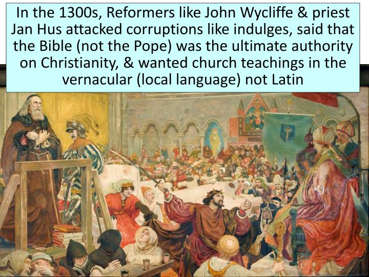 In the 1300s, Reformers like John Wycliffe & priest Jan Hus attacked corruptions like indulges, said that the Bible (not the Pope) was the ultimate authority on Christianity, & wanted church teachings in the vernacular (local language) not Latin