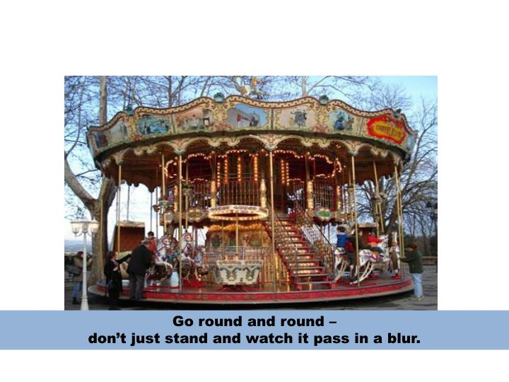 Go round and round –