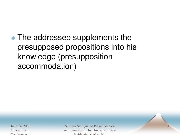 The addressee supplements the presupposed propositions into his knowledge (presupposition accommodation)